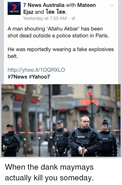 "News Australia: 7 News Australia with Mateen  Ejaz and Tan Tan.  NEWS  Yesterday at 7:50 AM  A man shouting ""Allahu Akbar"" has been  shot dead outside a police station in Paris.  He was reportedly wearing a fake explosives  belt.  http://yhoo.it/10QRXLO  #7 News HEYahoo7 When the dank maymays actually kill you someday."