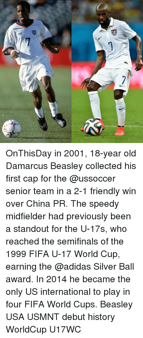internations: 7 OnThisDay in 2001, 18-year old Damarcus Beasley collected his first cap for the @ussoccer senior team in a 2-1 friendly win over China PR. The speedy midfielder had previously been a standout for the U-17s, who reached the semifinals of the 1999 FIFA U-17 World Cup, earning the @adidas Silver Ball award. In 2014 he became the only US international to play in four FIFA World Cups. Beasley USA USMNT debut history WorldCup U17WC