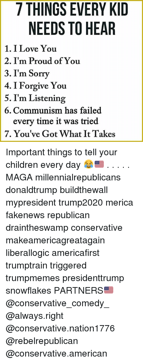 I Forgive You: 7 THINGS EVERY KID  NEEDS TO HEAR  1. I Love You  2. I'm Proud of You  3. I'm Sorry  4. I Forgive You  5. I'm Listening  6. Communism has failed  every time it was tried  7. You've Got What It Takes Important things to tell your children every day 😂🇺🇸 . . . . . MAGA millennialrepublicans donaldtrump buildthewall mypresident trump2020 merica fakenews republican draintheswamp conservative makeamericagreatagain liberallogic americafirst trumptrain triggered trumpmemes presidenttrump snowflakes PARTNERS🇺🇸 @conservative_comedy_ @always.right @conservative.nation1776 @rebelrepublican @conservative.american