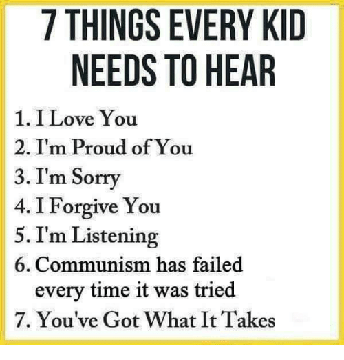 I Forgive You: 7 THINGS EVERY KID  NEEDS TO HEAR  1. I Love You  2. I'm Proud of You  3. I'm Sorry  4. I Forgive You  5. I'm Listening  6. Communism has failed  every time it was tried  7. You've Got What It Takes