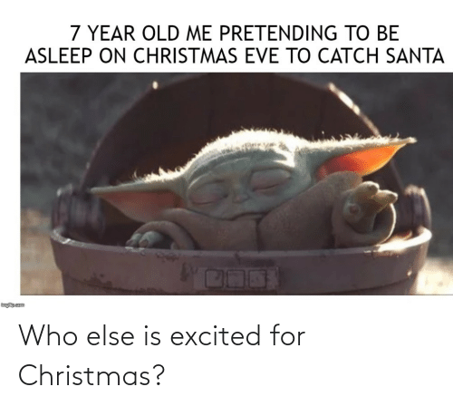 eve: 7 YEAR OLD ME PRETENDING TO BE  ASLEEP ON CHRISTMAS EVE TO CATCH SANTA  inglip.com Who else is excited for Christmas?