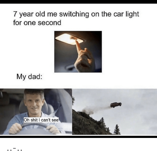 Dad, Shit, and Old: 7 year old me switching on the car light  for one second  My dad:  Oh shit can't see ..-..