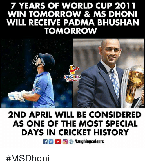 World Cup, Cricket, and History: 7 YEARS OF WORLD CUP 2011  WIN TOMORROW & MS DHONI  WILL RECEIVE PADMA BHUSHAN  TOMORROW  AUGHING  2ND APRIL WILL BE CONSIDERED  AS ONE OF THE MOST SPECIAL  DAYS IN CRICKET HISTORY #MSDhoni