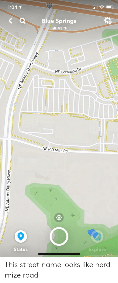 Nerd, Blue, and Screenshots: 70  1:04 1  Blue Springs  43 °F  NE Coronado Dr  NERD Mize Rd  Explore  Status  NE Adams Dairy Pkwy  NE Adams Dairy Pkwy This street name looks like nerd mize road