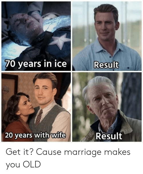 Cause: 70 years in ice  Result  wife  Result  20 years with Get it? Cause marriage makes you OLD