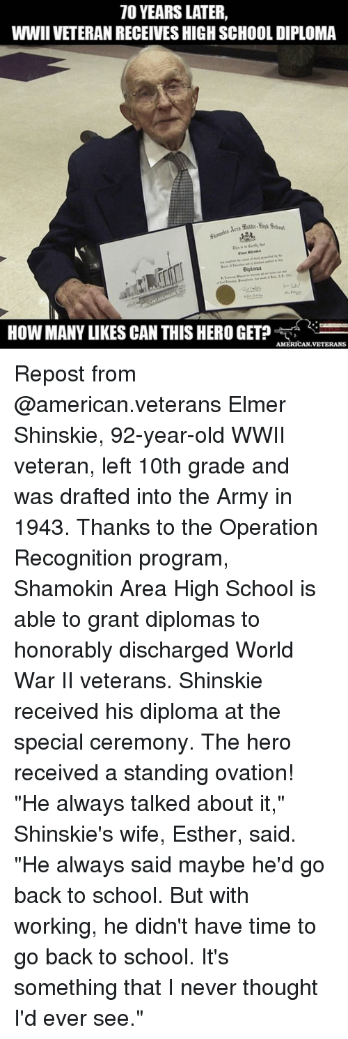 """Memes, School, and Army: 70 YEARS LATER,  WWIIVETERANRECEIVESHIGHSCHOOLDIPLOMA  Diploma  HOW MANY LIKES CAN THIS HERO GET?  AMERICAN VETERANS Repost from @american.veterans Elmer Shinskie, 92-year-old WWII veteran, left 10th grade and was drafted into the Army in 1943. Thanks to the Operation Recognition program, Shamokin Area High School is able to grant diplomas to honorably discharged World War II veterans. Shinskie received his diploma at the special ceremony. The hero received a standing ovation! """"He always talked about it,"""" Shinskie's wife, Esther, said. """"He always said maybe he'd go back to school. But with working, he didn't have time to go back to school. It's something that I never thought I'd ever see."""""""