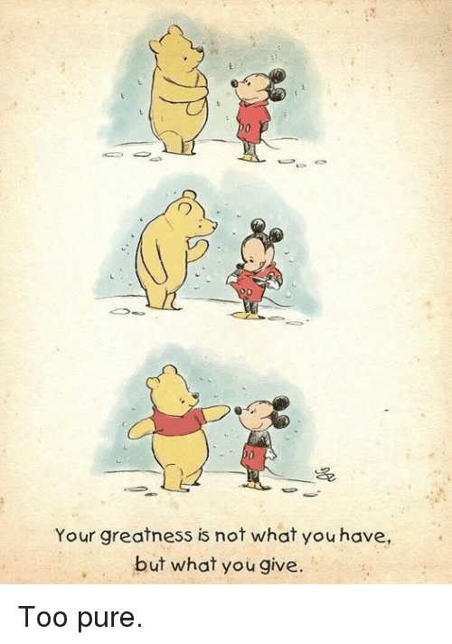 You, Pure, and What: 70  Your greatness is not what you have,  but what you give. Too pure.