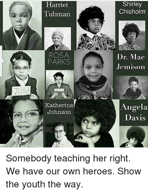shirley chisholm: 7053  Harriet  Tubman  ROSA  PARKS  Katherine  Johnson  Shirley  Chisholm  Dr. Mae  Jemison  Angela  Davis Somebody teaching her right. We have our own heroes. Show the youth the way.