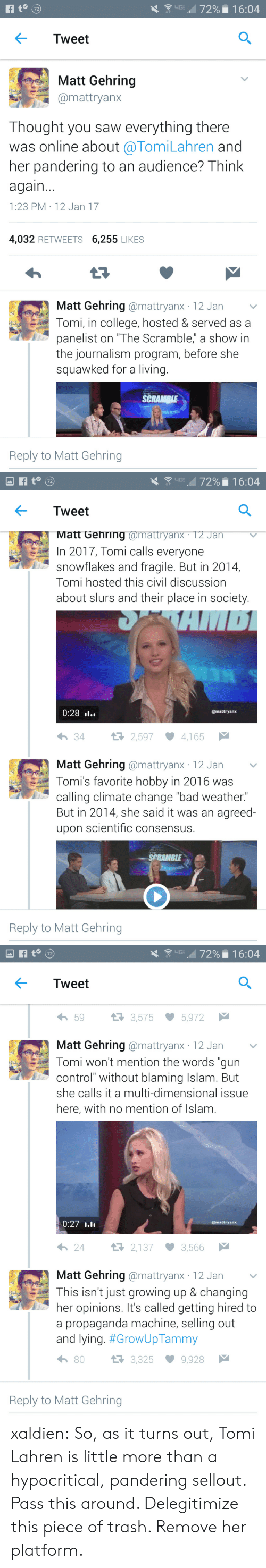 """Bad, College, and Growing Up: 72  Tweet  Matt Gehring  mattryanx  Thought you saw everything there  was online about @TomiLahren and  her pandering to an audience? Think  again  1:23 PM 12 Jan 17  4,032 RETWEETS 6,255 LIKES  Matt Gehring @mattryanx 12 Jan v  Tomi, in college, hosted & served as a  panelist on """"The Scramble,"""" a show in  the journalism program, before she  squawked for a living.  SCRAMRI  Reply to Matt Gehring   \  up , 72% . 1 6:04  Tweet  Matt Gehring @mattryanX. T2 Jan  In 2017, Tomi calls everyone  snowflakes and fragile. But in 2014,  Tomi hosted this civil discussiorn  about slurs and their place in society  0:28 »l..  @mattryanx  わ34  2,597 ·4,165  Matt Gehring @mattryanx 12 Jan v  Tomi's favorite hobby in 2016 was  calling climate change """"bad weather.""""  But in 2014, she said it was an agreed-  upon scientific consensus.  SPRAMBLE  Reply to Matt Gehring   Tweet  わ59  3,575  5,972  Matt Gehring @mattryanx 12 Jan  Tomi won't mention the words """"gun  control"""" without blaming Islam. But  she calls it a multi-dimensional issue  here, with no mention of Islam  0:27  @mattryanx  24  2,137 3,566  Matt Gehring @mattryanx 12 Jan  This isn't just growing up & changing  her opinions. It's called getting hired to  a propaganda machine, selling out  and lying. #GrowUpTammy  h 80  3,325 9,928  Reply to Matt Gehring xaldien: So, as it turns out, Tomi Lahren is little more than a hypocritical, pandering sellout.   Pass this around. Delegitimize this piece of trash. Remove her platform."""