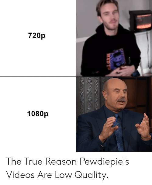 True, Videos, and Reason: 720p  1080p The True Reason Pewdiepie's Videos Are Low Quality.