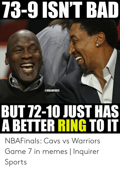 Vs Warriors: 73-9ISNT BAD  ONBAMEMES  BUT 72-10 JUST HAS  A BETTER RING TO IT NBAFinals: Cavs vs Warriors Game 7 in memes   Inquirer Sports