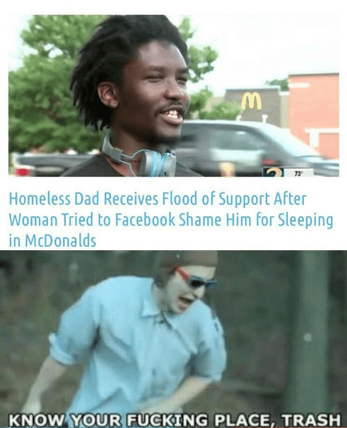 Dad, Facebook, and Fucking: 73  Homeless Dad Receives Flood of Support After  Woman Tried to Facebook Shame Him for Sleeping  in McDonalds  KNOW YOUR FUCKING PLACE, TRASH