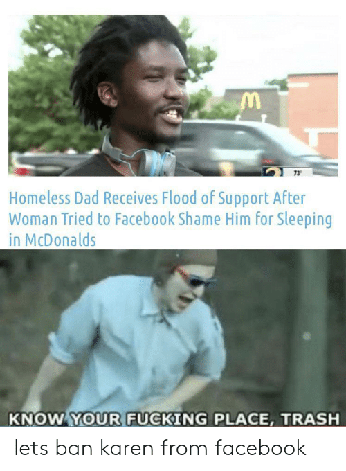 Ban: 73  Homeless Dad Receives Flood of Support After  Woman Tried to Facebook Shame Him for Sleeping  in McDonalds  KNOW YOUR FUCKING PLACE, TRASH lets ban karen from facebook