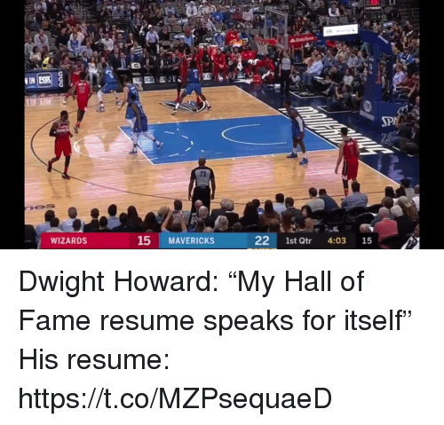 """Dwight Howard, Sports, and Resume: 73  WIZARDS  15 MAVERICKS  22 1st Qtr 4:03 15 Dwight Howard: """"My Hall of Fame resume speaks for itself""""  His resume: https://t.co/MZPsequaeD"""