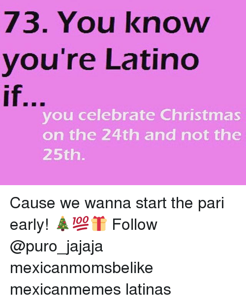 Christmas, Memes, and 🤖: 73. You know  you're Latino  if,  you celebrate Christmas  on the 24th and not the  25th Cause we wanna start the pari early! 🎄💯🎁 Follow @puro_jajaja mexicanmomsbelike mexicanmemes latinas