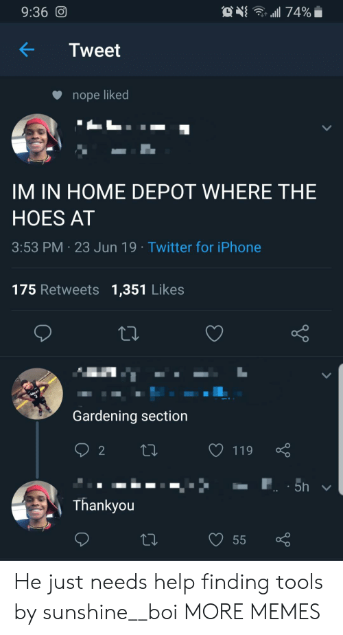 Gardening: . 74%  9:36 O  Tweet  nope liked  IM IN HOME DEPOT WHERE THE  HOES AT  3:53 PM 23 Jun 19 Twitter for iPhone  175 Retweets 1,351 Likes  Gardening section  2  119  5h  Thankyou  55 He just needs help finding tools by sunshine__boi MORE MEMES