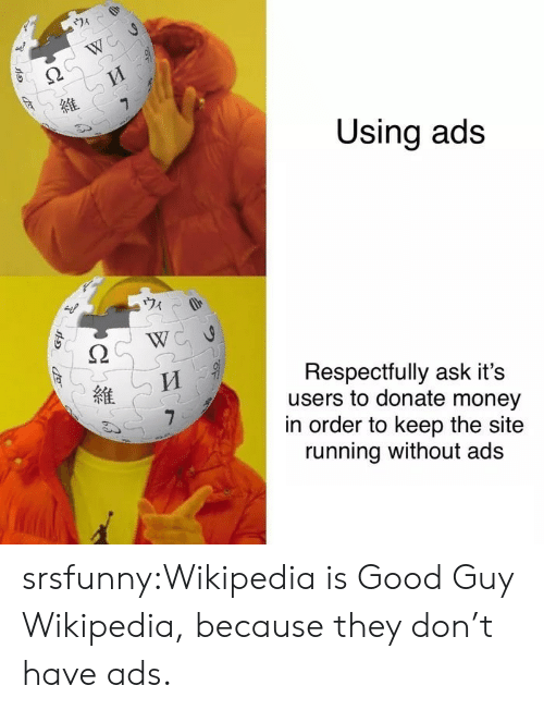 Money, Tumblr, and Wikipedia: 74  W  7  Using ads  Respectfully ask it's  users to donate money  in order to keep the site  running without ads srsfunny:Wikipedia is Good Guy Wikipedia, because they don't have ads.