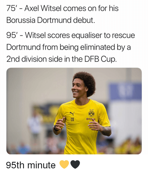Memes, Axel Witsel, and Borussia Dortmund: 75' - Axel Witsel comes on for his  Borussia Dortmund debut.  95' - Witsel scores equaliser to rescue  Dortmund from being eliminated by a  2nd division side in the DFB Cup.  BB  09  28  @EVC IK 95th minute 💛🖤