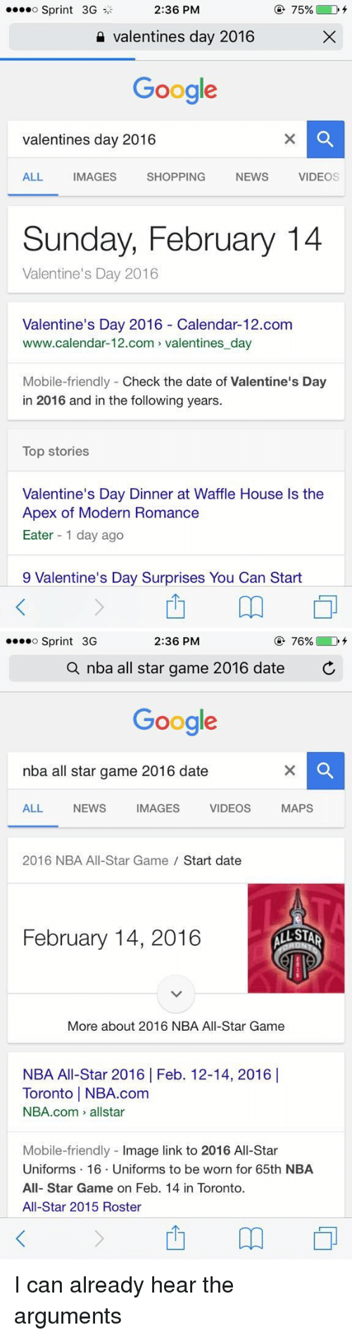 nba all star 2016: 75%  o Sprint 3G  2:36 PM  valentines day 2016  Google  valentines day 2016  ALL  MAGES  SHOPPING  NEWS  VIDEO  Sunday, February 14  Valentine's Day 2016  Valentine's Day 2016 Calendar-12.com  www.calendar-12.com valentines day  Mobile-friendly Check the date of Valentine's Day  in 2016 and in the following years.  Top stories  Valentine's Day Dinner at Waffle House ls the  Apex of Modern Romance  Eater 1 day ago  9 Valentine's Day Surprises You Can Start   2:36 PM  76%  o Sprint 3G  a nba all star game 2016 date  C  Google  nba all star  game 2016 date  MAPS  ALL  NEWS IMAGES VIDEOS  2016 NBA All-Star Game Start date  February 14, 2016  More about 2016 NBA All-Star Game  NBA All-Star 2016 l Feb. 12-14, 2016 I  Toronto l NBA.com  NBA.com allstar  Mobile-friendly  mage link to 2016 All-Star  Uniforms 16. Uniforms to be worn for 65th NBA  All-Star Game on Feb. 14 in Toronto.  All-Star 2015 Roster I can already hear the arguments