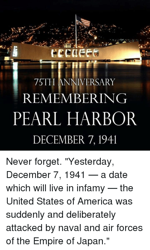 """Memes, Air Force, and Japan: 75TH ANNIVERSARY  REMEMBERING  PEARL HARBOR  DECEMBER 7, 194l Never forget. """"Yesterday, December 7, 1941 — a date which will live in infamy — the United States of America was suddenly and deliberately attacked by naval and air forces of the Empire of Japan."""""""