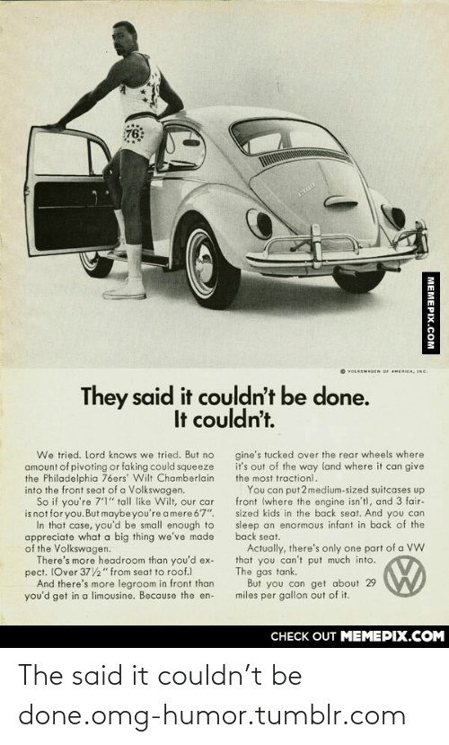 "In That Case: 76  O VOLKSWAGEN OF AMERICA, INC.  They said it couldn't be done.  It couldn't.  We tried. Lord knows we tried. But no  amount of pivoting or faking could squeeze  the Philadelphia 76ers' Wilt Chamberlain  into the front seat of a Volkswagen.  So if you're 7'1"" tall like Wilt, our car  is not for you.But maybe you're a mere 67"".  In that case, you'd be small enough to  appreciate what a big thing we've made  of the Volkswagen.  There's more headroom than you'd ex-  pect. (Over 372"" from seat to roof.)  And there's more legroom in front than  you'd get in a limousine. Because the en-  gine's tucked over the rear wheels where  it's out of the way land where it can give  the most traction).  You can put 2 medium-sized suitcases up  front (where the engine isn't), and 3 fair-  sized kids in the back seat. And you can  sleep an enormous infant in back of the  back seat.  Actually, there's only one part of a VW  that you can't put much into.  The gas tank.  But you can get about 29  miles per gallon out of it.  CHECK OUT MEMEPIX.COM  MEMEPIX.COM The said it couldn't be done.omg-humor.tumblr.com"