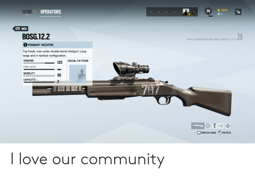 Barrel Shotgun: 7654  39  НОМЕ WE  OPERATORS  +  Esc BACK  BOSG.12.2  TS  Y4S4.0 C4585228 D82 7004_S36616_13719646  PRIMARY WEAPON  Top break, over-under double-barrel shotgun. Long-  range and in tactical configuration.  DAMAGE  RECOIL PATTERN  125  FIRE RATE  MOBILITY  50  САРАСІTY  747  SWITCH VIEW  ROTATE  + I love our community
