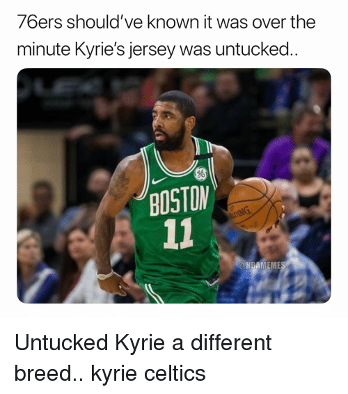 Philadelphia 76ers: 76ers should've known it was over the  minute Kyrie's jersey was untucked  BOSTON  @NBAMEMES Untucked Kyrie a different breed.. kyrie celtics