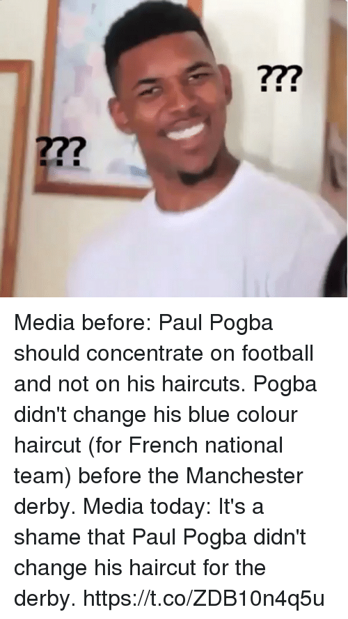 paul pogba: 77?  277 Media before: Paul Pogba should concentrate on football and not on his haircuts.  Pogba didn't change his blue colour haircut (for French national team) before the Manchester derby.  Media today: It's a shame that Paul Pogba didn't change his haircut for the derby. https://t.co/ZDB10n4q5u