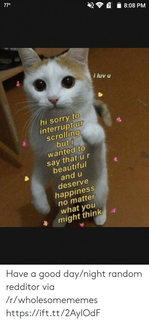 luv: 770  8:08 PM  i luv u  hi sorry to  interrupt ur  scrolling  but i  wanted to  say that u r  beautiful  and u  deserve  happiness  no matter  what you  might think Have a good day/night random redditor via /r/wholesomememes https://ift.tt/2AyIOdF