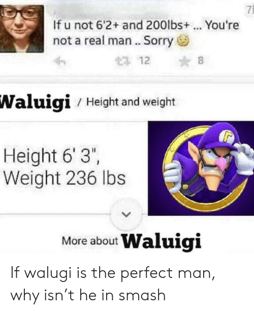 """Smashing, Sorry, and Waluigi: 7i  If u not 6'2+ and 200lbs+ . You're  not a real man .. Sorry  12 8  Waluigi  / Height and weight  Height 6' 3""""  Weight 236 lbs  More about Waluigi If walugi is the perfect man, why isn't he in smash"""