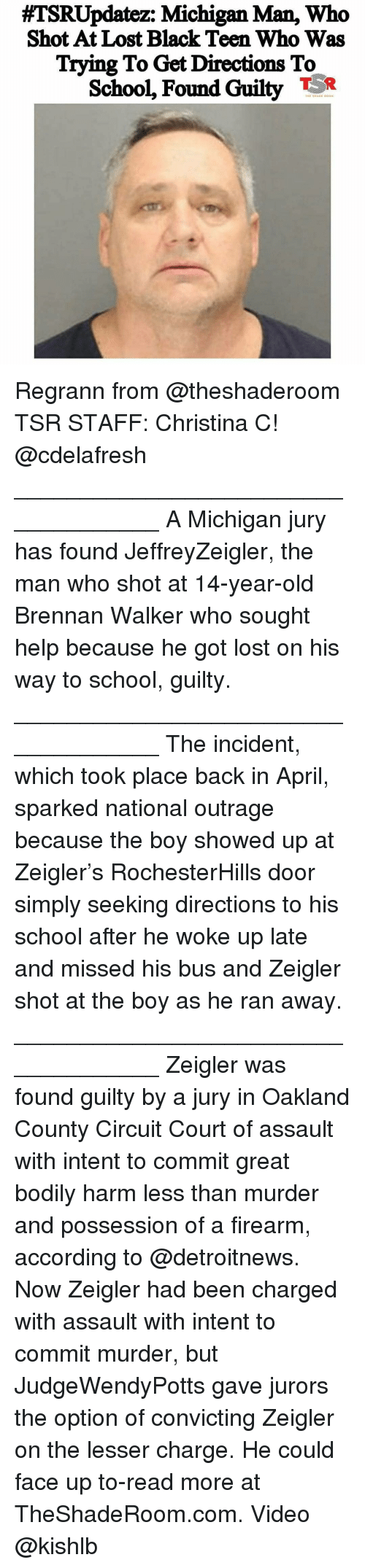 Memes, School, and Lost:  #7SRUpdatez: Michigan Man, who  Shot At Lost Black Teen Who Was  Trying To Get Directions To  School, Found Guilty TR Regrann from @theshaderoom TSR STAFF: Christina C! @cdelafresh ____________________________________ A Michigan jury has found JeffreyZeigler, the man who shot at 14-year-old Brennan Walker who sought help because he got lost on his way to school, guilty. ____________________________________ The incident, which took place back in April, sparked national outrage because the boy showed up at Zeigler's RochesterHills door simply seeking directions to his school after he woke up late and missed his bus and Zeigler shot at the boy as he ran away. ____________________________________ Zeigler was found guilty by a jury in Oakland County Circuit Court of assault with intent to commit great bodily harm less than murder and possession of a firearm, according to @detroitnews. Now Zeigler had been charged with assault with intent to commit murder, but JudgeWendyPotts gave jurors the option of convicting Zeigler on the lesser charge. He could face up to-read more at TheShadeRoom.com. Video @kishlb