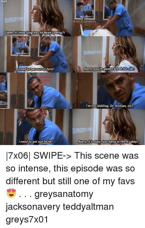 Dude, Memes, and Break: 7X01  SURGERY  dude itsalexkarev  Damn it)  has  Damn it!lHowlona  he been coding?!  SURGERY  need togetoutof here!  Avery, you re gonna break his ribs  NE  I'm not kidding, Dr. Altman, ok?  SURGERYWN  I need to get out NoW!  Avery it's  okay Justhang in there, okay?  7x06  SWIPE-> This scene was so intense, this episode was so different but still one of my favs😍 . . . greysanatomy jacksonavery teddyaltman greys7x01