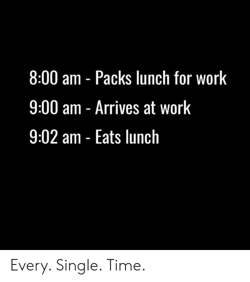 Work, Time, and Single: 8:00 am Packs lunch for work  9:00 am - Arrives at work  9:02 am - Eats lunch Every. Single. Time.