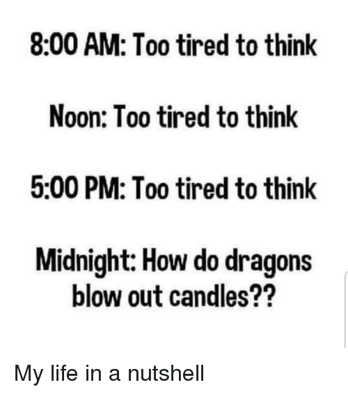 blow out: 8:00 AM: Too tired to think  Noon: Too tired to think  5:00 PM: Too tired to think  Midnight: How do dragons  blow out candles?? My life in a nutshell
