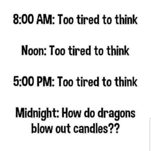 blow out: 8:00 AM: Too tired to think  Noon: Too tired to think  5:00 PM: Too tired to think  Midnight: How do dragons  blow out candles??