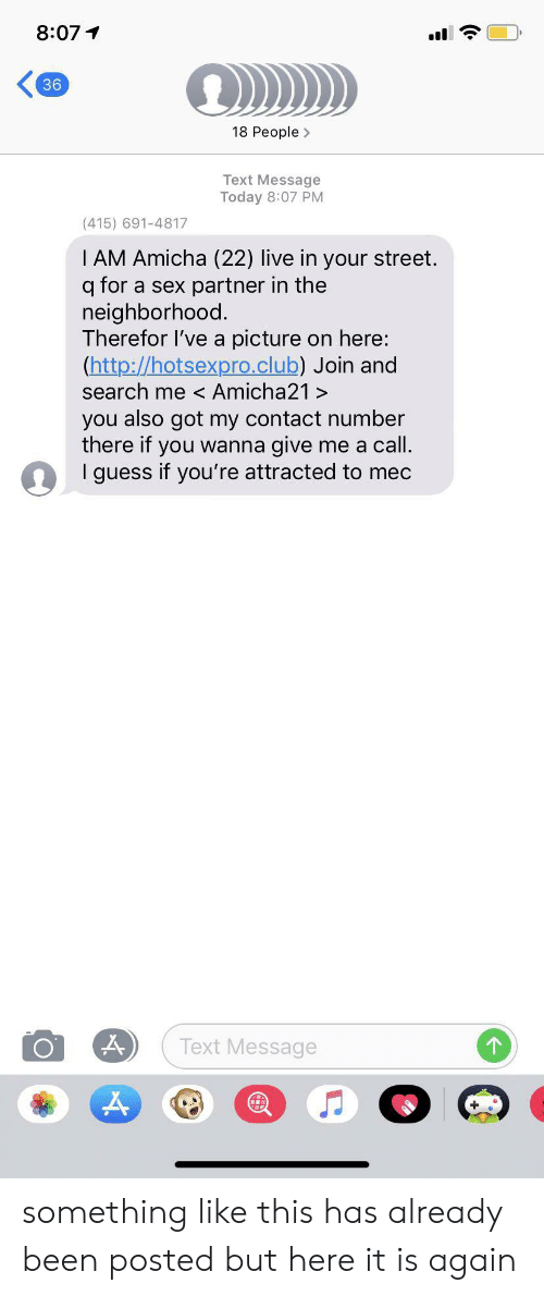 Club, Facepalm, and Sex: 8:07  36  18 People>  Text Message  Today 8:07 PM  (415) 691-4817  I AM Amicha (22) live in your street.  q for  neighborhood  Therefor I've a picture  (http://hotsexpro.club) Join and  search me < Amicha21 >  partner in the  a sex  on here:  you also got my contact number  there if you wanna give me a call.  I guess if you're attracted to mec  Text Message something like this has already been posted but here it is again