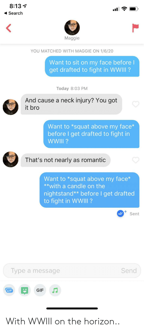 gif: 8:13 1  « Search  Maggie  YOU MATCHED WITH MAGGIE ON 1/6/20  Want to sit on my face before l  get drafted to fight in WWIII ?  Today 8:03 PM  And cause a neck injury? You got  it bro  Want to *squat above my face*  before I get drafted to fight in  WI?  That's not nearly as romantic  Want to *squat above my face*  **with a candle on the  nightstand** before I get drafted  to fight in WWIII ?  Sent  Type a message  Send  GIF  (0 With WWIII on the horizon..