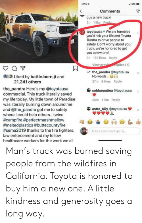 campfire: 8:15v  LTE  Comments  guy a new truck!  3h 1 like Ran  toyotausa We are humbled  you'd risk your life and Toyota  Tundra to drive people to  safety. Don't worry about your  truck, we're honored to get  you a new one!  3h 137 likes Reply  View praplies(7)  the pandra @toyotausa  Liked by battle.born.jt and  No words..  21,241 others  37m 5 likes Reply  sobluepatina @toyotausa  30m 1 like Reply  the pandra Here's my @toyotausa  commercial. This truck literally saved  my life today. My little town of Paradise  was literally burning down around me  and @the pandra got me to safety  where I could help others...twice.  #campfire #perfectmarshmellow  #meltedplastics #buttecountyfire  #sema2019 thanks to the fire fighters,  law enforcement and my fellow  healthcare workers for the work we all  滥astro-b0y @toyotausa  Add a comment as he Man's truck was burned saving people from the wildfires in California. Toyota is honored to buy him a new one. A little kindness and generosity goes a long way.