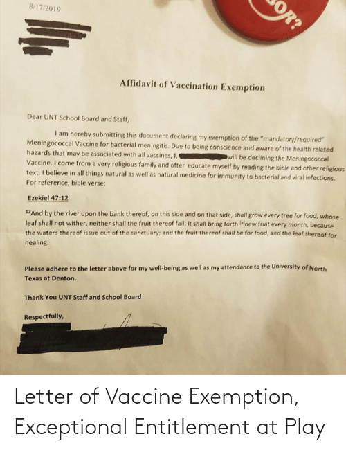 """exceptional: 8/17/2019  Affidavit of Vaccination Exemption  Dear UNT School Board and Staff,  I am hereby submitting this document declaring my exemption of the """"mandatory/required""""  Meningococcal Vaccine for bacterial meningitis. Due to being conscience and aware of the health related  hazards that may be associated with all vaccines, I,  will be declining the Meningococcal  Vaccine. I come from a very religious family and often educate myself by reading the bible and other religious  text. I believe in all things natural as well as natural medicine for immunity to bacterial and viral infections.  For reference, bible verse:  Ezekiel 47:12  12And by the river upon the bank thereof, on this side and on that side, shall grow every tree for food, whose  leaf shall not wither, neither shall the fruit thereof fail: it shall bring forth alnew fruit every month, because  the waters thereof issue out of the sanctuary; and the fruit thereof shall be for food, and the leaf thereof for  healing.  Please adhere to the letter above for my well-being as well as my attendance to the University of North  Texas at Denton.  Thank You UNT Staff and School Board  Respectfully,  OR? Letter of Vaccine Exemption, Exceptional Entitlement at Play"""