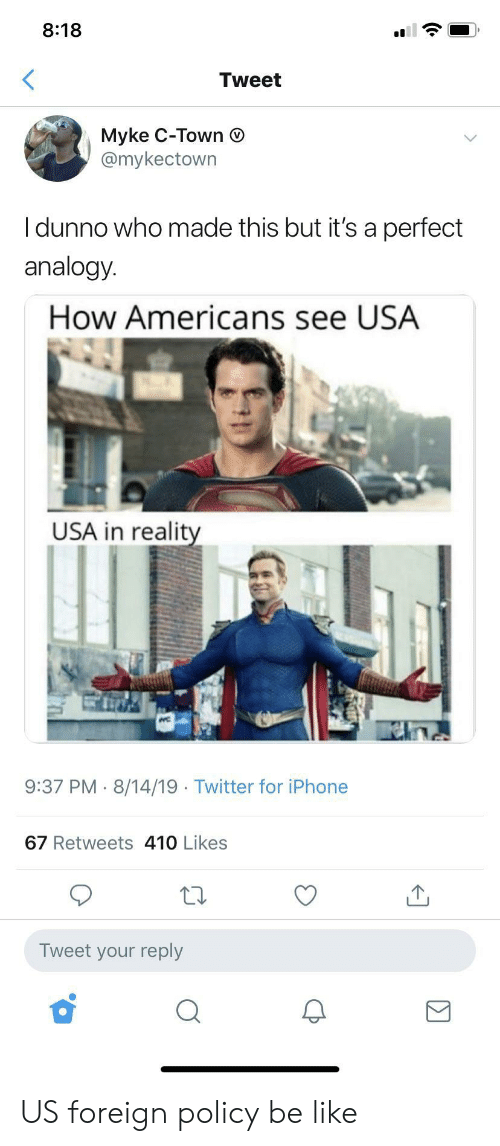 Be Like, Iphone, and Twitter: 8:18  Tweet  Myke C-Town  @mykectown  Idunno who made this but it's a perfect  analogy.  How Americans see USA  USA in reality  9:37 PM 8/14/19 Twitter for iPhone  67 Retweets 410 Likes  Tweet your reply US foreign policy be like