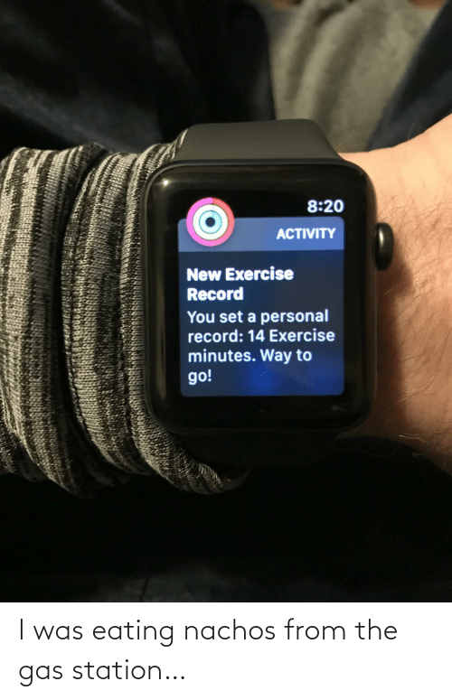Gas Station: 8:20  ACTIVITY  New Exercise  Record  You set a personal  record: 14 Exercise  minutes. Way to  go! I was eating nachos from the gas station…