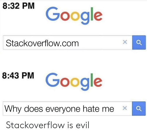 Hate Me: 8:32 PM  Google  Stackoverflow.com  Google  8:43 PM  Why does everyone hate me  X  X Stackoverflow is evil