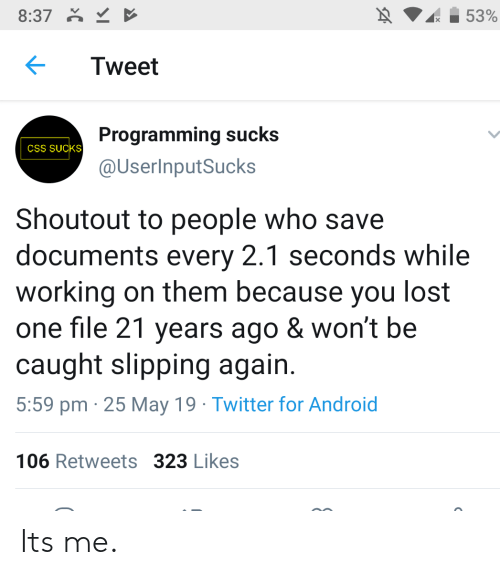 May 19: 8:37  53%  Tweet  Programming sucks  CSS SUCKS  @UserInputSucks  Shoutout to people who save  documents every 2.1 seconds while  working on them because you lost  one file 21 years ago & won't be  caught slipping again  5:59 pm 25 May 19 Twitter for Android  106 Retweets 323 Likes Its me.