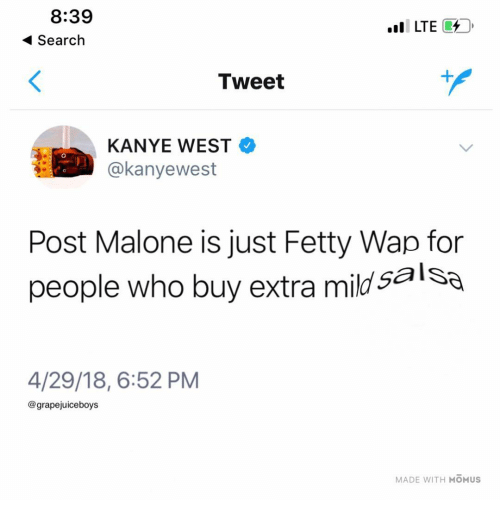 Fetty Wap: 8:39  Search  LTE7  Tweet  KANYE WEST  @kanyewest  Post Malone is just Fetty Wap for  people who buy extra mild salSa  4/29/18, 6:52 PM  @grapejuiceboys  MADE WITH MOMUS