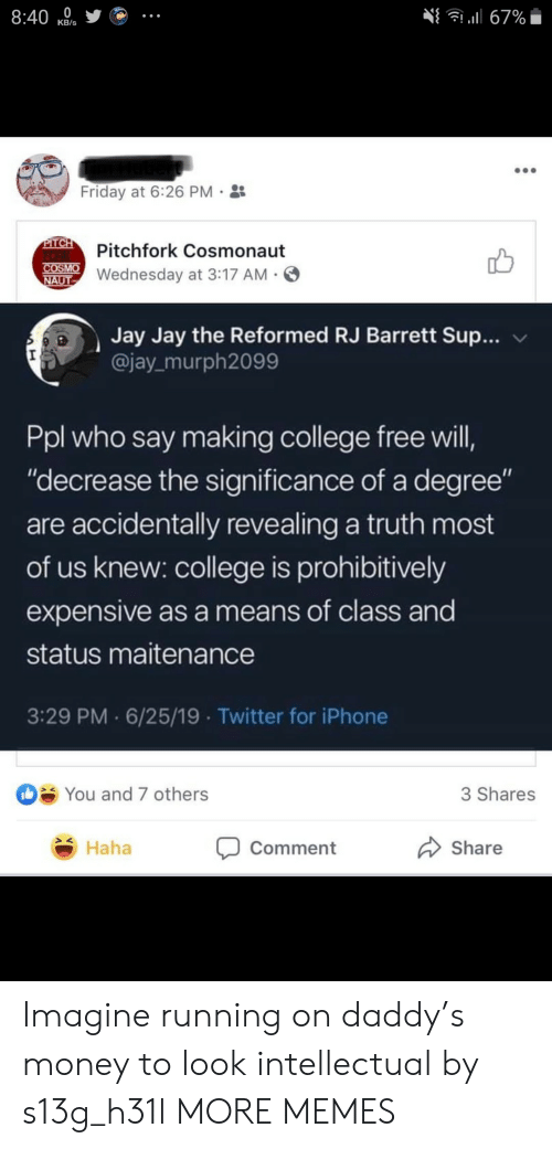 "College, Dank, and Friday: 8:40  l67%  КB's  Friday at 6:26 PM  PITCH  FORK  COSMO  NAUT  Pitchfork Cosmonaut  Wednesday at 3:17 AM  Jay Jay the Reformed RJ Barrett Sup...  @jay murph2099  Ppl who say making college free will,  ""decrease the significance of a degree""  are accidentally revealing a truth most  of us knew: college is prohibitively  expensive as a means of class and  status maitenance  3:29 PM 6/25/19 Twitter for iPhone  You and 7 others  3 Shares  Haha  Share  Comment Imagine running on daddy's money to look intellectual by s13g_h31l MORE MEMES"