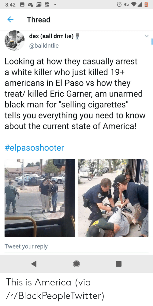 """of america: 8:42  CT  Thread  dex (Ball dnT lue)  @balldntlie  Looking at how they casually arrest  a white killer who just killed 19+  americans in El Paso vs how they  treat/ killed Eric Garner, am unarmed  black man for """"selling cigarettes""""  tells you everything you need to know  about the current state of America!  II  II  #elpasoshooter  CAFE  208  Tweet your reply This is America (via /r/BlackPeopleTwitter)"""