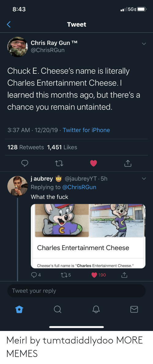 "ray: 8:43  l 5GE(  Tweet  Chris Ray Gun ™  @ChrisRGun  Chuck E. Cheese's name is literally  Charles Entertainment Cheese. I  learned this months ago, but there's a  chance you remain untainted.  3:37 AM · 12/20/19 · Twitter for iPhone  128 Retweets 1,451 Likes  j aubrey  @jaubreyYT · 5h  Replying to @ChrisRGun  What the fuck  Charles Entertainment Cheese  Cheese's full name is ""Charles Entertainment Cheese.""  275  190  Tweet your reply Meirl by tumtadiddlydoo MORE MEMES"