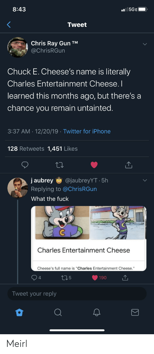 "ray: 8:43  l 5GE(  Tweet  Chris Ray Gun ™  @ChrisRGun  Chuck E. Cheese's name is literally  Charles Entertainment Cheese. I  learned this months ago, but there's a  chance you remain untainted.  3:37 AM · 12/20/19 · Twitter for iPhone  128 Retweets 1,451 Likes  j aubrey  @jaubreyYT · 5h  Replying to @ChrisRGun  What the fuck  Charles Entertainment Cheese  Cheese's full name is ""Charles Entertainment Cheese.""  275  190  Tweet your reply Meirl"