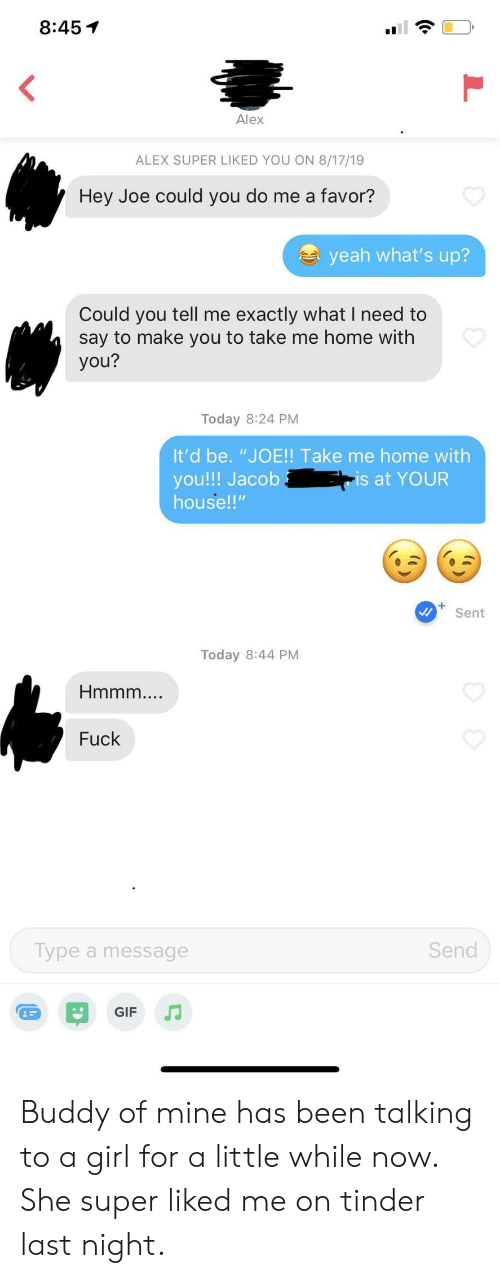 """Gif, Tinder, and Yeah: 8:45  Alex  ALEX SUPER LIKED YOU ON 8/17/19  Hey Joe could you do me a favor?  yeah what's up?  Could you tell me exactly what I need to  say to make you to take me home with  you?  Today 8:24 PM  It'd be. """"JO!! Take me home with  you!!! Jacob  house!""""  -is at YOUR  Sent  Today 8:44 PM  Hmmm..  Fuck  Send  Type a message  GIF Buddy of mine has been talking to a girl for a little while now. She super liked me on tinder last night."""