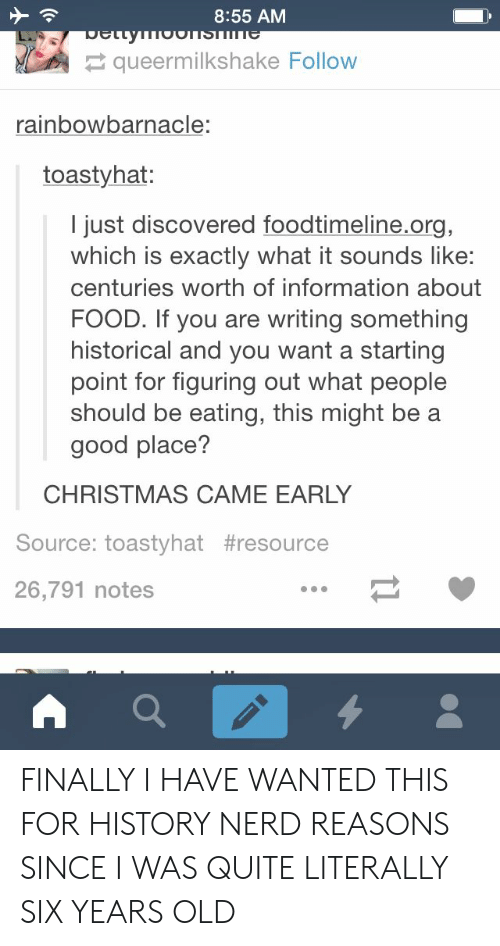 a-starting-point: 8:55 AM  queermilkshake Follow  rainbowbarnacle:  toastyhat:  I just discovered foodtimeline.org,  which is exactly what it sounds like:  centuries worth of information about  FOOD. If you are writing something  historical and you want a starting  point for figuring out what people  should be eating, this might be a  good place?  CHRISTMAS CAME EARLY  Source: toastyhat #resource  26,791 notes FINALLY I HAVE WANTED THIS FOR HISTORY NERD REASONS SINCE I WAS QUITE LITERALLY SIX YEARS OLD